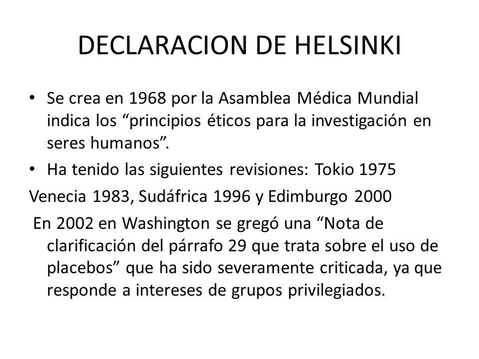 DECLARACION DE HELSINKI Se crea en 1968 por la Asamblea Médica Mundial indica los principios éticos para la investigación en seres humanos. Ha tenido