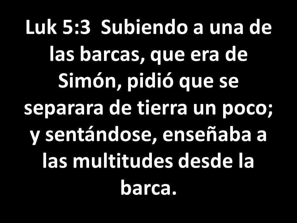 Luk 5:3 Subiendo a una de las barcas, que era de Simón, pidió que se separara de tierra un poco; y sentándose, enseñaba a las multitudes desde la barc