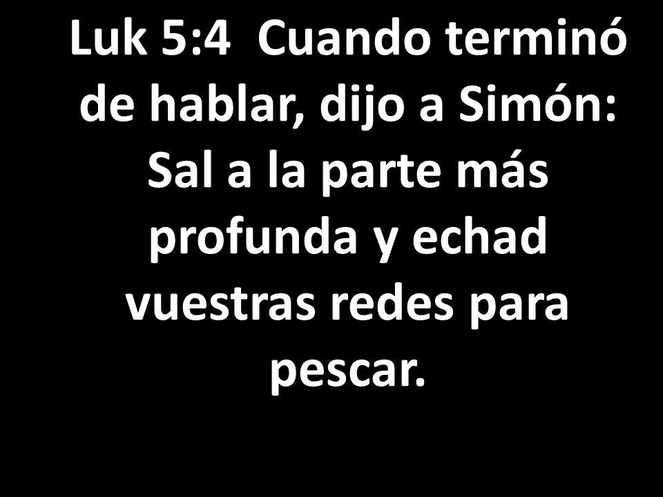 Luk 5:4 Cuando terminó de hablar, dijo a Simón: Sal a la parte más profunda y echad vuestras redes para pescar.