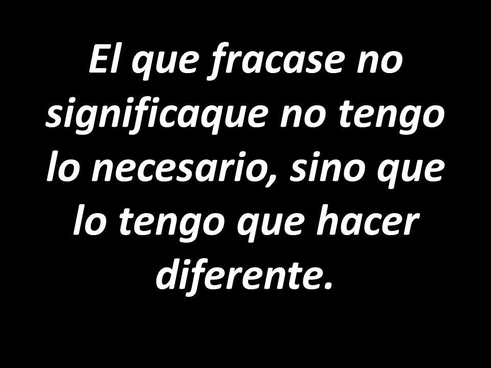El que fracase no significaque no tengo lo necesario, sino que lo tengo que hacer diferente.
