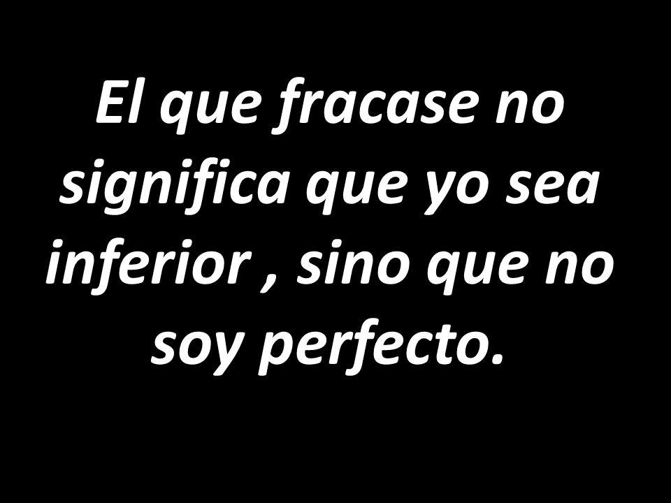El que fracase no significa que yo sea inferior, sino que no soy perfecto.