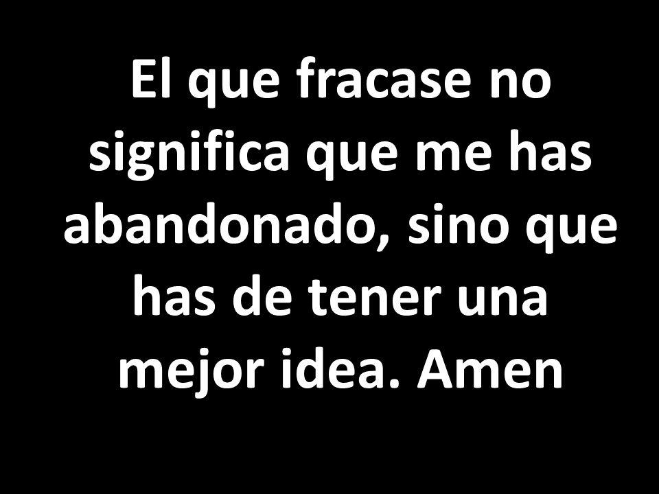 El que fracase no significa que me has abandonado, sino que has de tener una mejor idea. Amen