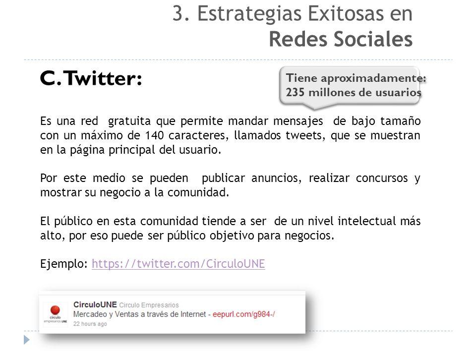 C. Twitter: Es una red gratuita que permite mandar mensajes de bajo tamaño con un máximo de 140 caracteres, llamados tweets, que se muestran en la pág