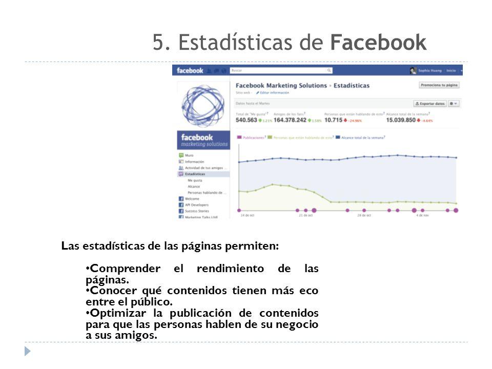 5. Estadísticas de Facebook Las estadísticas de las páginas permiten: Comprender el rendimiento de las páginas. Conocer qué contenidos tienen más eco