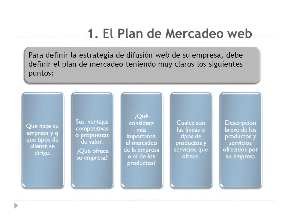 1. El Plan de Mercadeo web Para definir la estrategia de difusión web de su empresa, debe definir el plan de mercadeo teniendo muy claros los siguient