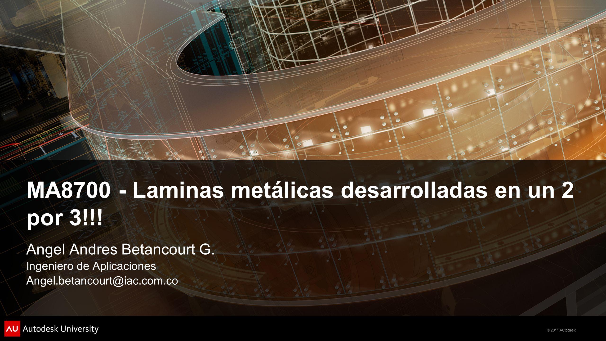 © 2011 Autodesk MA8700 - Laminas metálicas desarrolladas en un 2 por 3!!! Angel Andres Betancourt G. Ingeniero de Aplicaciones Angel.betancourt@iac.co