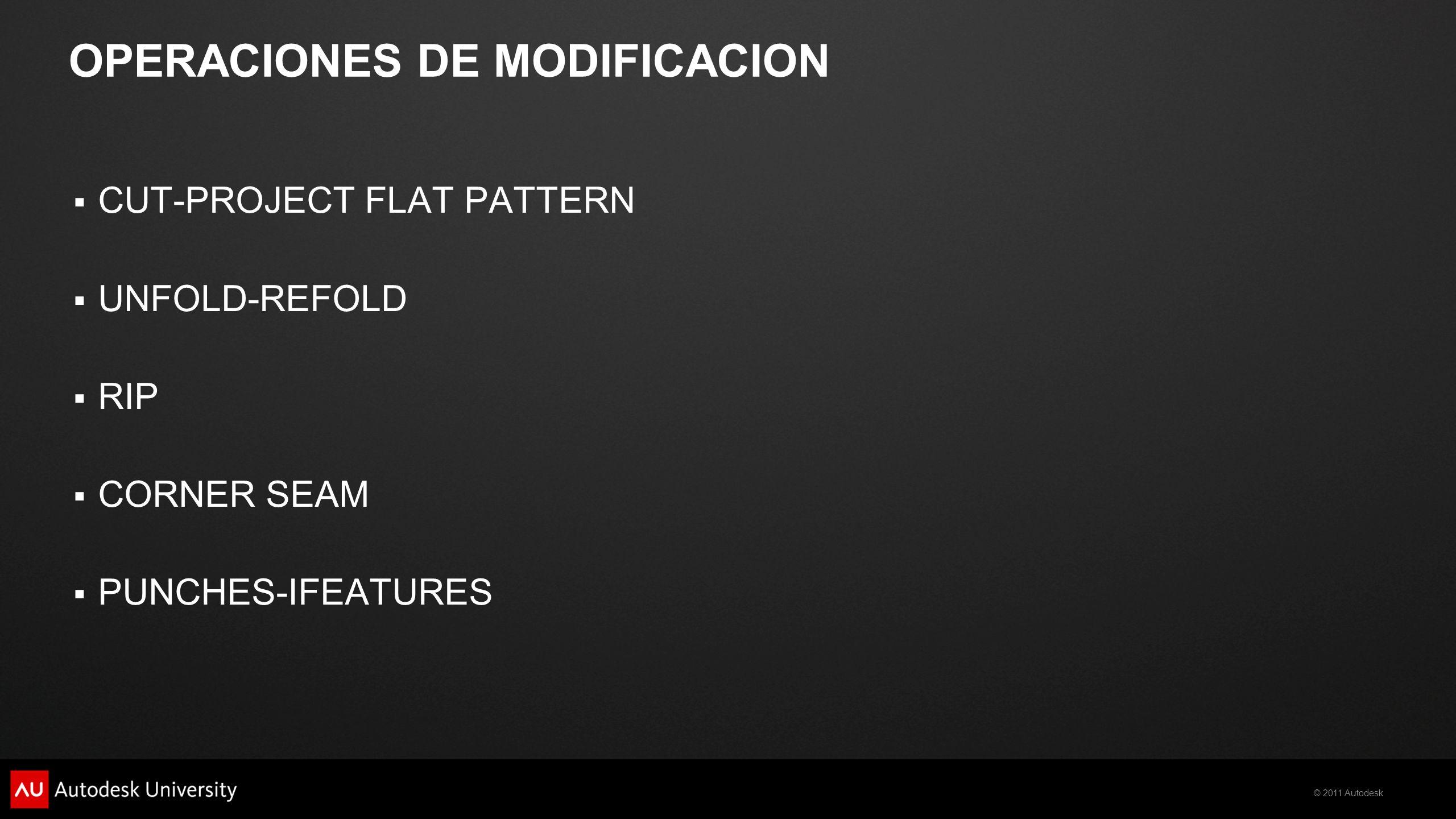 © 2011 Autodesk OPERACIONES DE MODIFICACION CUT-PROJECT FLAT PATTERN UNFOLD-REFOLD RIP CORNER SEAM PUNCHES-IFEATURES