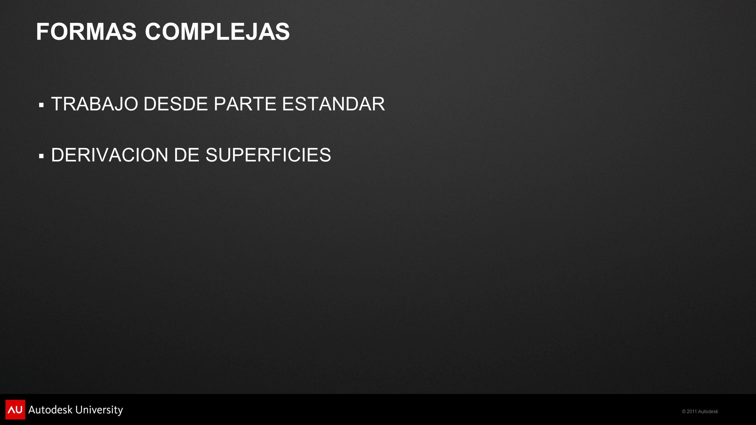 © 2011 Autodesk FORMAS COMPLEJAS TRABAJO DESDE PARTE ESTANDAR DERIVACION DE SUPERFICIES
