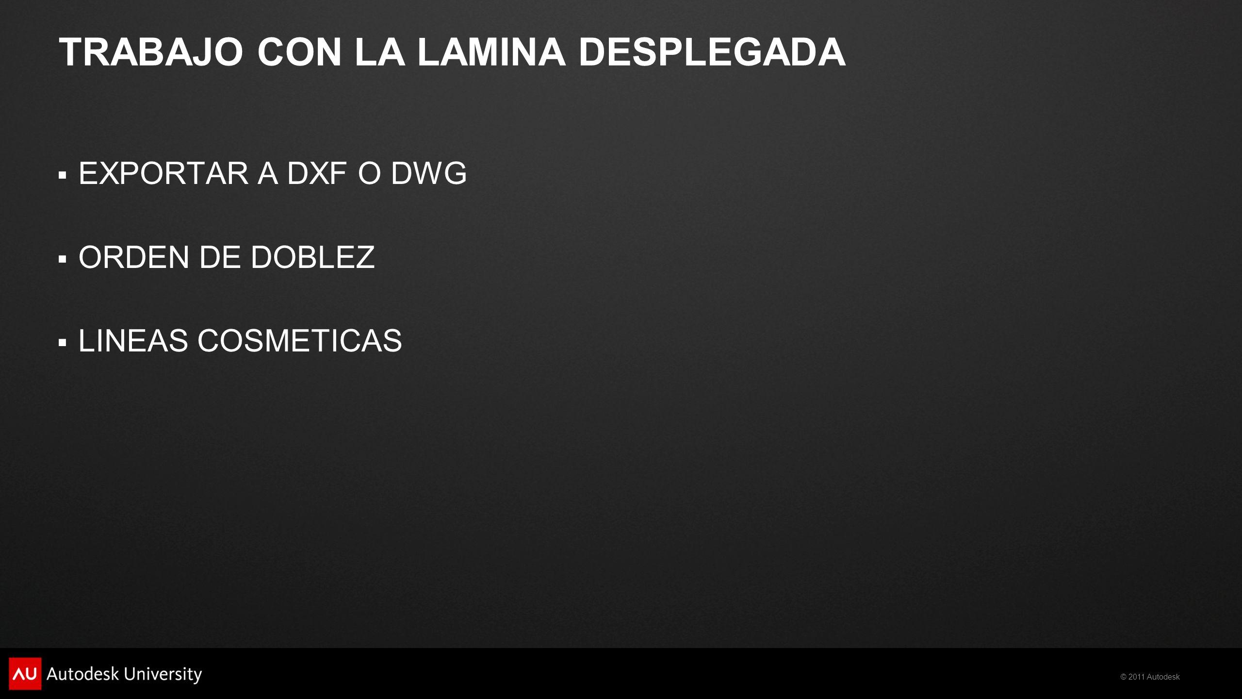 © 2011 Autodesk TRABAJO CON LA LAMINA DESPLEGADA EXPORTAR A DXF O DWG ORDEN DE DOBLEZ LINEAS COSMETICAS