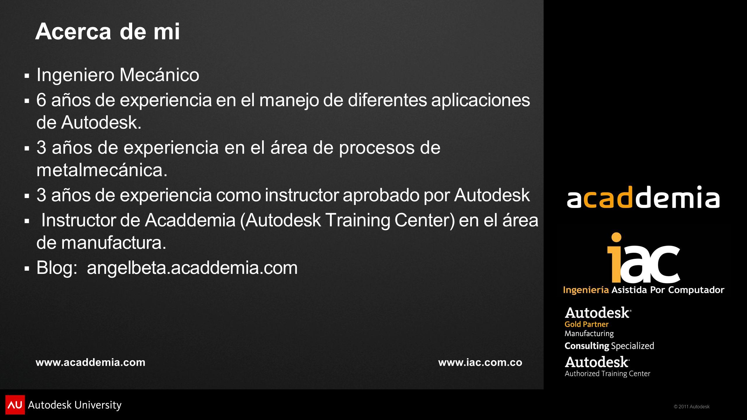 © 2011 Autodesk Acerca de mi Ingeniero Mecánico 6 años de experiencia en el manejo de diferentes aplicaciones de Autodesk. 3 años de experiencia en el
