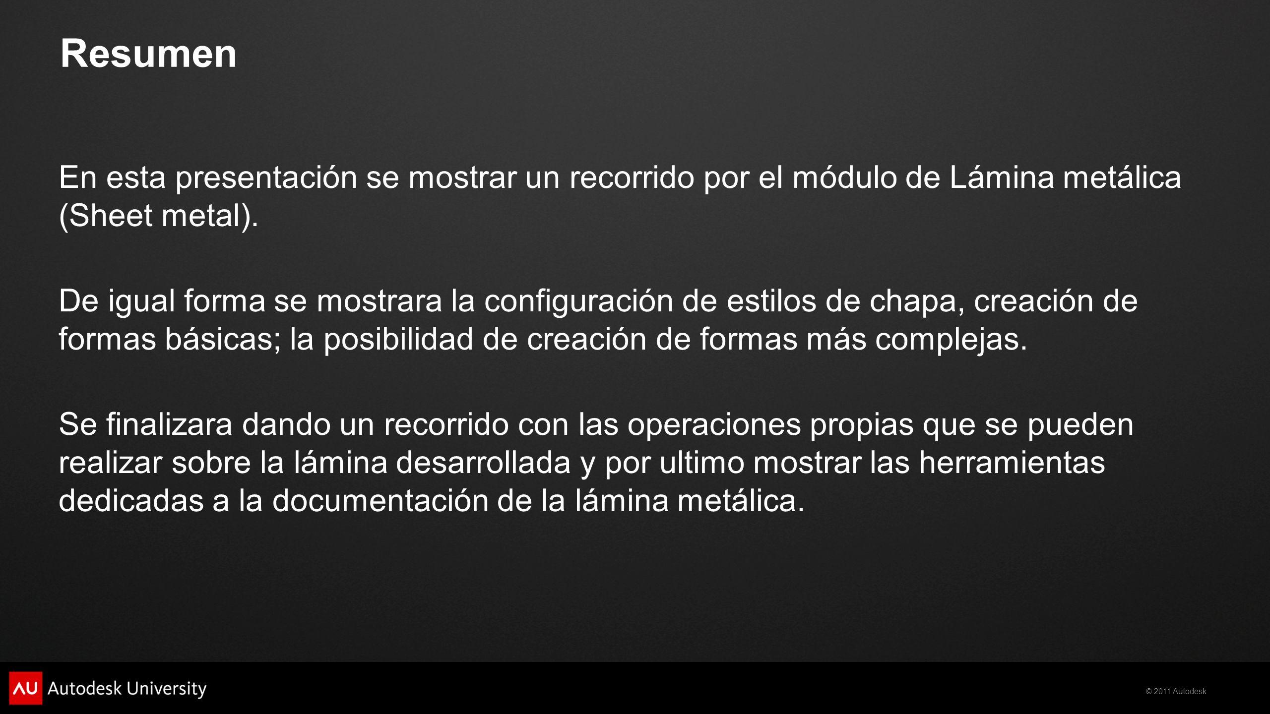 © 2011 Autodesk Resumen En esta presentación se mostrar un recorrido por el módulo de Lámina metálica (Sheet metal). De igual forma se mostrara la con