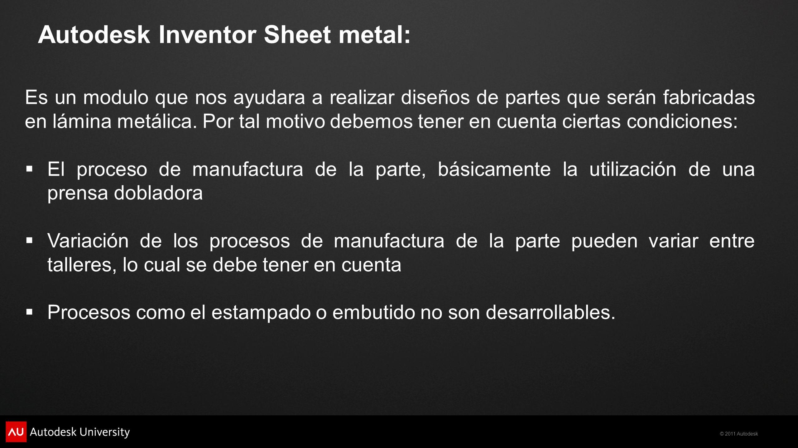 © 2011 Autodesk Es un modulo que nos ayudara a realizar diseños de partes que serán fabricadas en lámina metálica. Por tal motivo debemos tener en cue