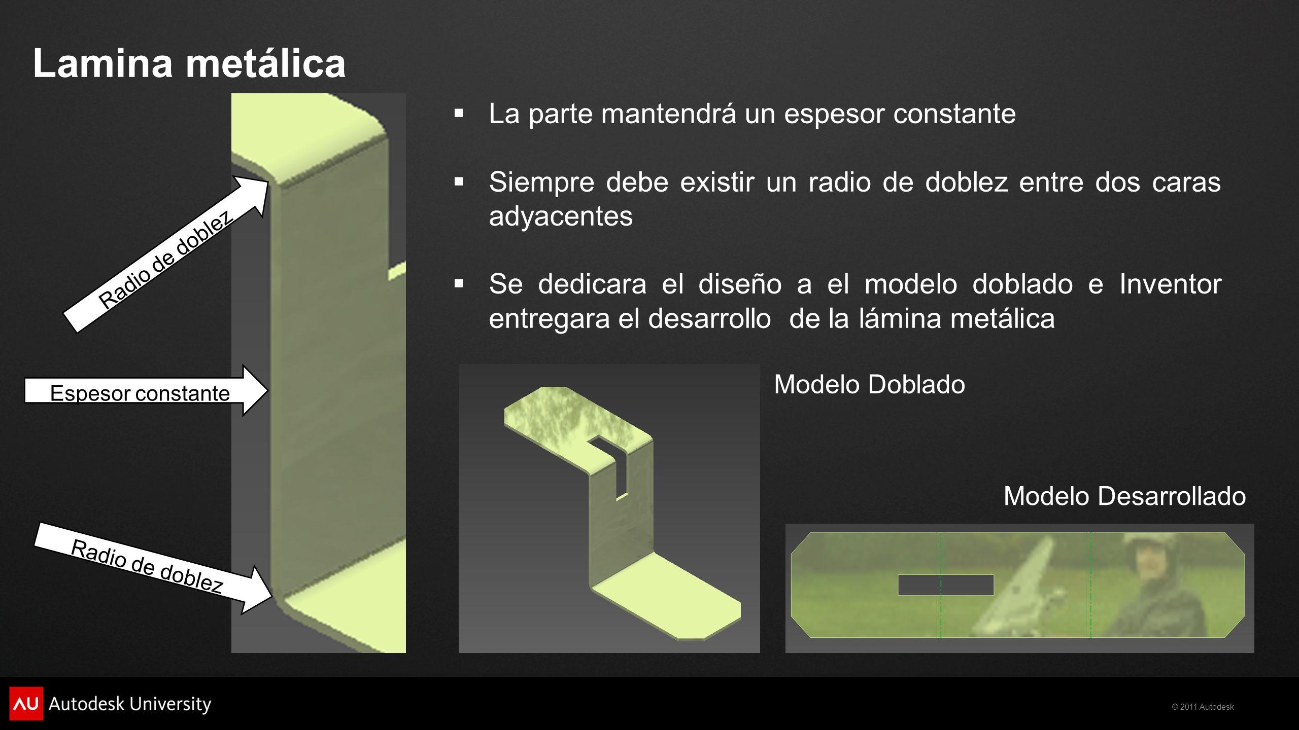 © 2011 Autodesk Lamina metálica Radio de doblez Espesor constante Modelo Doblado Modelo Desarrollado La parte mantendrá un espesor constante Siempre d