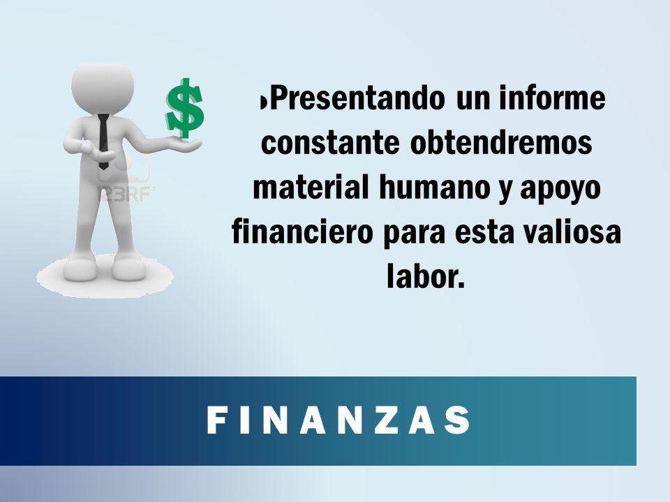F I N A N Z A S Presentando un informe constante obtendremos material humano y apoyo financiero para esta valiosa labor.