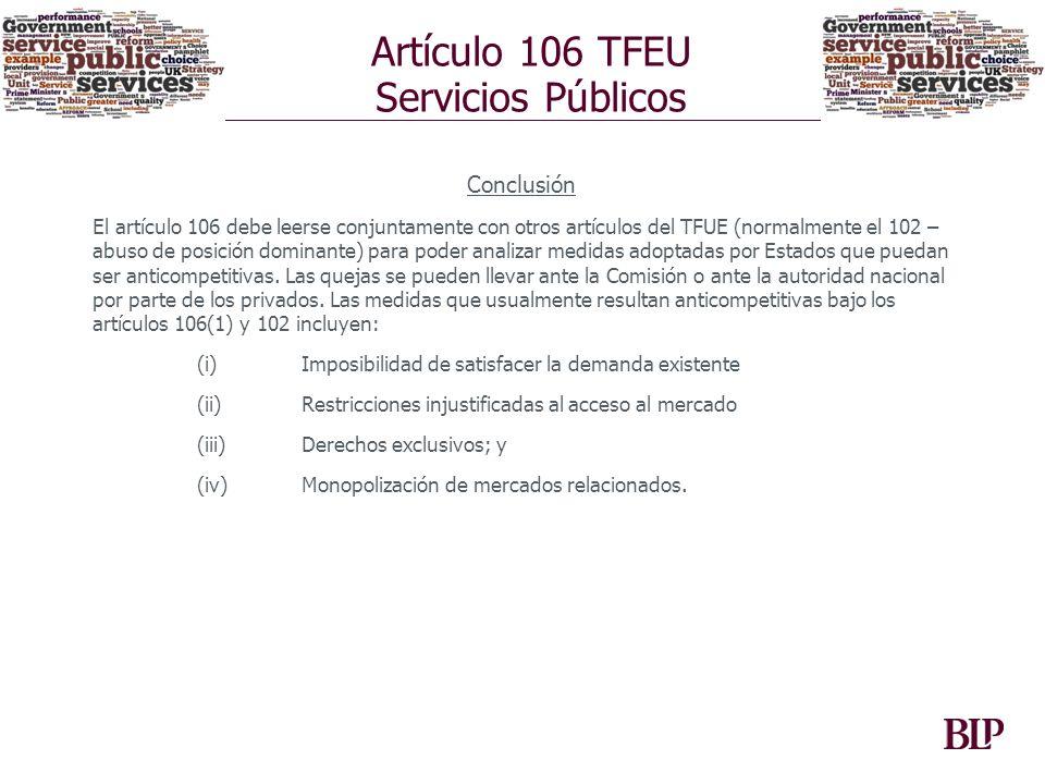 Artículo 106 TFEU Servicios Públicos Conclusión El artículo 106 debe leerse conjuntamente con otros artículos del TFUE (normalmente el 102 – abuso de