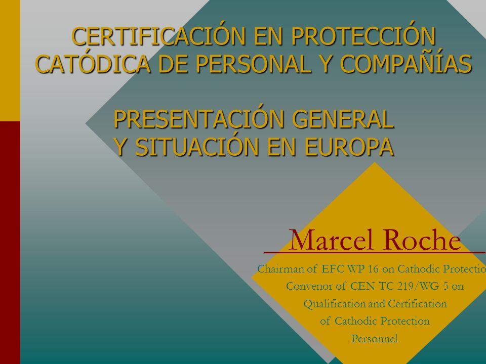 CERTIFICACIÓN EN PROTECCIÓN CATÓDICA DE PERSONAL Y COMPAÑÍAS PRESENTACIÓN GENERAL Y SITUACIÓN EN EUROPA Marcel Roche Chairman of EFC WP 16 on Cathodic Protection Convenor of CEN TC 219/WG 5 on Qualification and Certification of Cathodic Protection Personnel