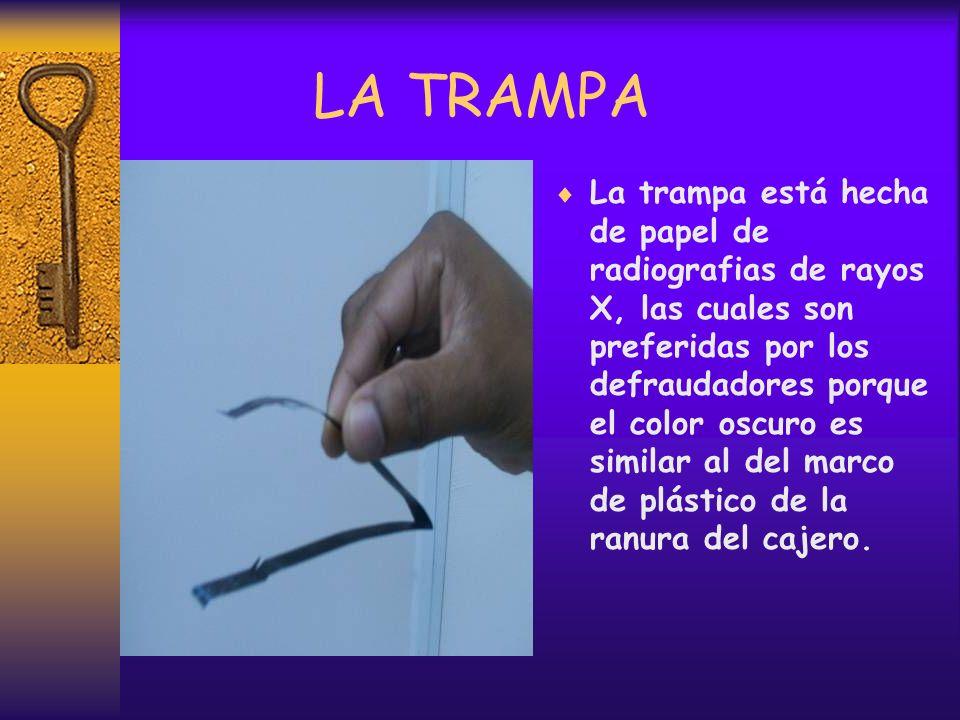 LA TRAMPA La trampa está hecha de papel de radiografias de rayos X, las cuales son preferidas por los defraudadores porque el color oscuro es similar al del marco de plástico de la ranura del cajero.