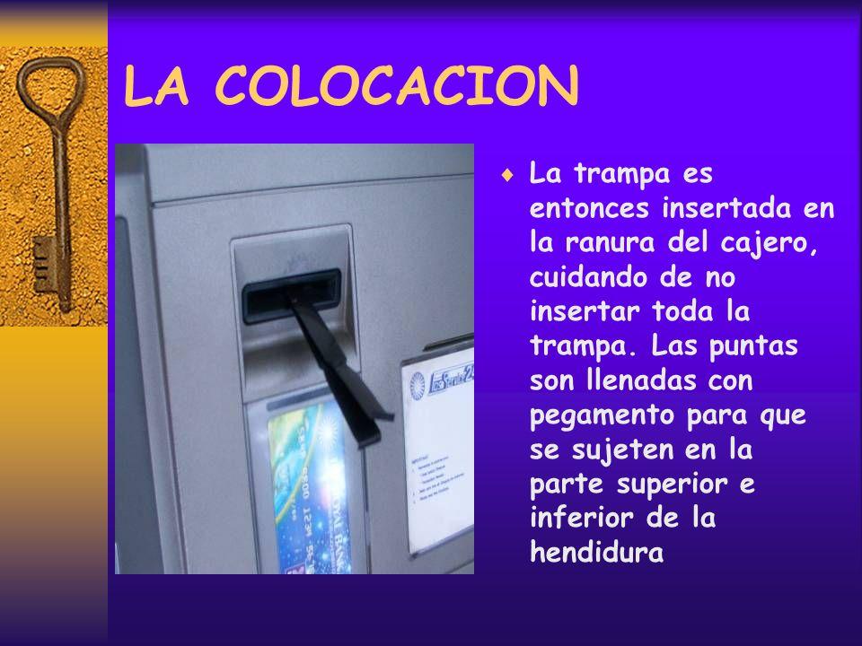 LA COLOCACION La trampa es entonces insertada en la ranura del cajero, cuidando de no insertar toda la trampa.