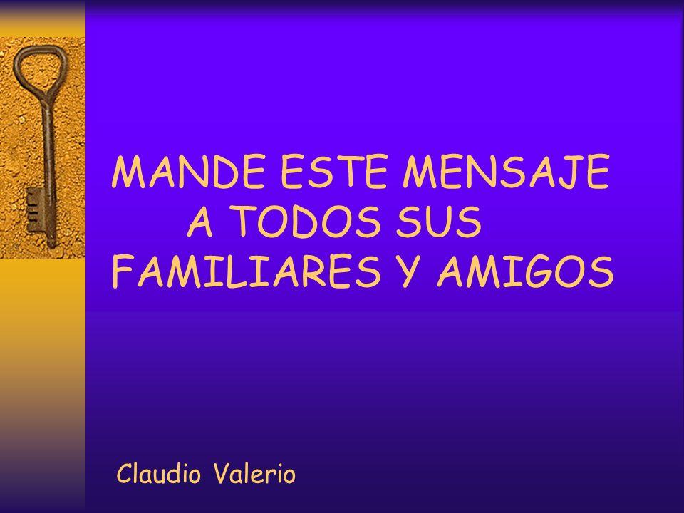 MANDE ESTE MENSAJE A TODOS SUS FAMILIARES Y AMIGOS Claudio Valerio