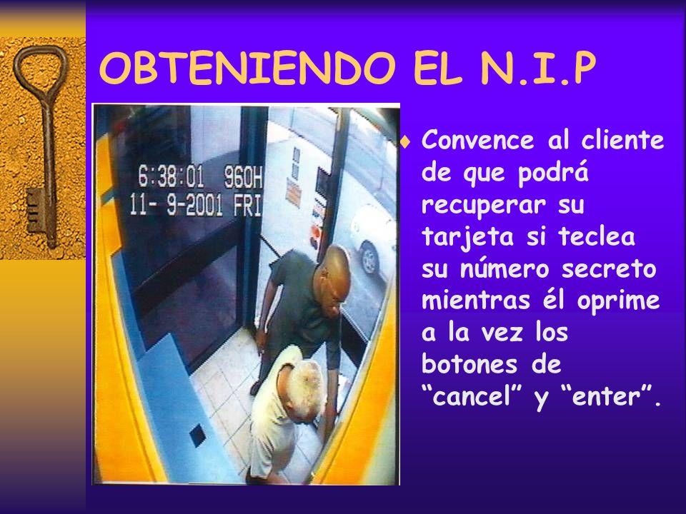 OBTENIENDO EL N.I.P Convence al cliente de que podrá recuperar su tarjeta si teclea su número secreto mientras él oprime a la vez los botones de cancel y enter.