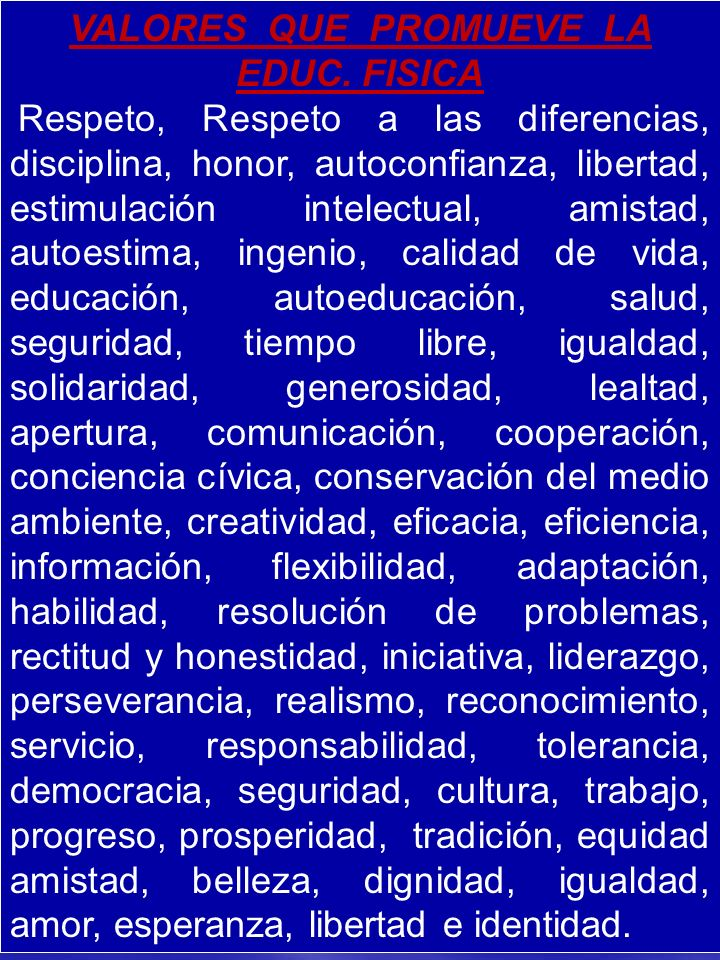 VALORES QUE PROMUEVE LA EDUC. FISICA Respeto, Respeto a las diferencias, disciplina, honor, autoconfianza, libertad, estimulación intelectual, amistad