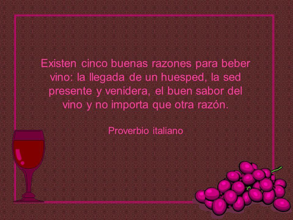 Existen cinco buenas razones para beber vino: la llegada de un huesped, la sed presente y venidera, el buen sabor del vino y no importa que otra razón.