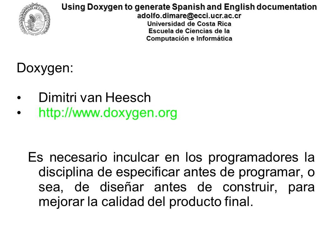 Using Doxygen to generate Spanish and English documentation adolfo.dimare@ecci.ucr.ac.cr Universidad de Costa Rica Escuela de Ciencias de la Computación e Informática Código Fuente http://www.di-mare.com/adolfo/p/CSV/CSV.zip http://www.di-mare.com/adolfo/p/CSV/es/index.html http://www.di-mare.com/adolfo/p/CSV/en/index.html http://www.di-mare.com/adolfo/p/DoxEsEn.htm ¡¡¡ Muchas Gracias !!!