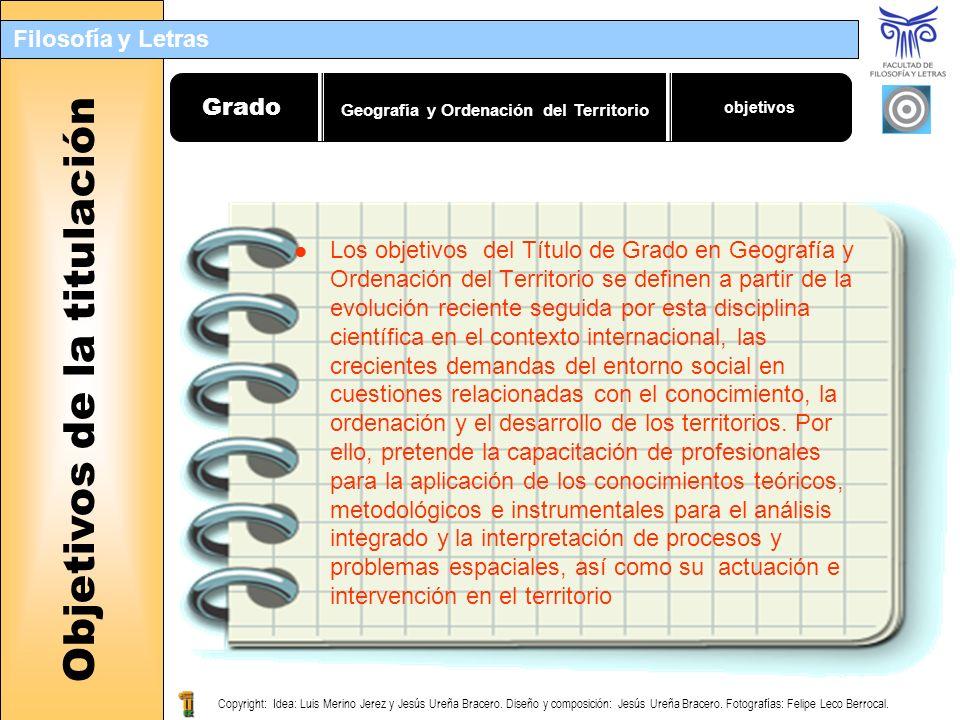 Filosofía y Letras Objetivos de la titulación Grado objetivos Los objetivos del Título de Grado en Geografía y Ordenación del Territorio se definen a