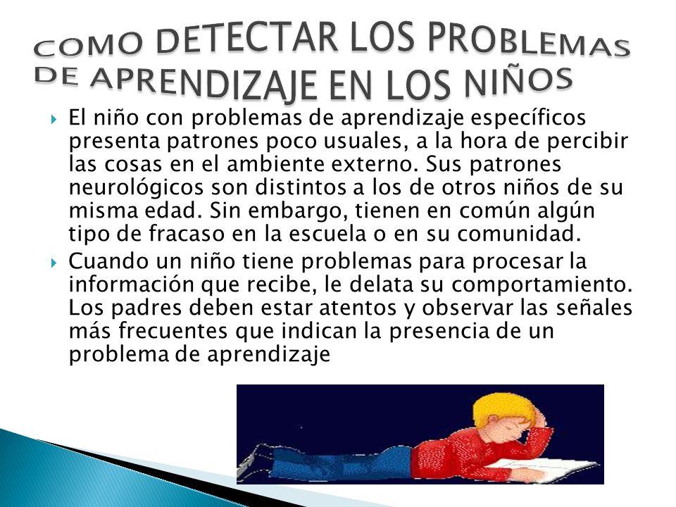 El niño con problemas de aprendizaje específicos presenta patrones poco usuales, a la hora de percibir las cosas en el ambiente externo. Sus patrones