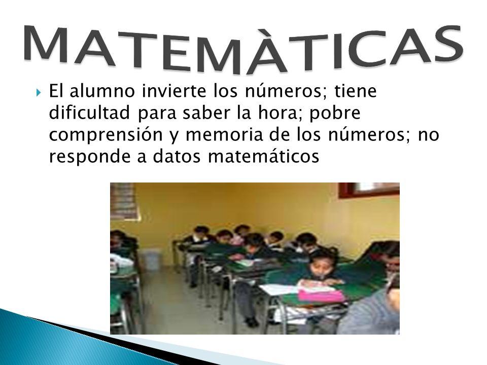 El alumno invierte los números; tiene dificultad para saber la hora; pobre comprensión y memoria de los números; no responde a datos matemáticos
