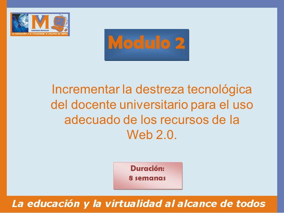 Modulo 2 Duración: 8 semanas Duración: 8 semanas Incrementar la destreza tecnológica del docente universitario para el uso adecuado de los recursos de la Web 2.0.