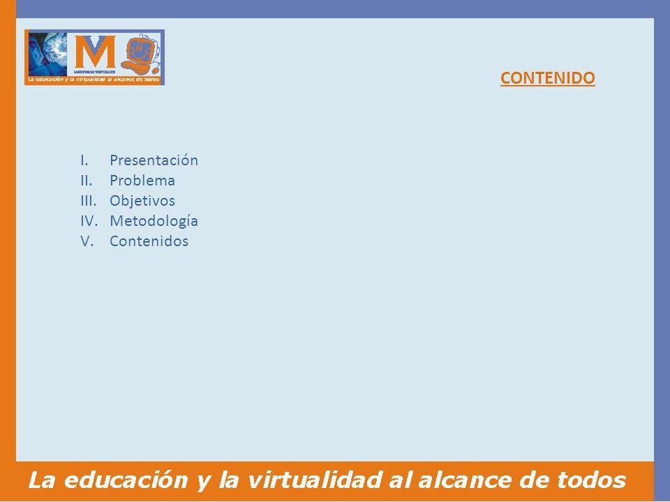 CONTENIDO I.Presentación II.Problema III.Objetivos IV.Metodología V.Contenidos