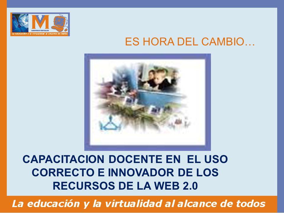 ES HORA DEL CAMBIO… CAPACITACION DOCENTE EN EL USO CORRECTO E INNOVADOR DE LOS RECURSOS DE LA WEB 2.0