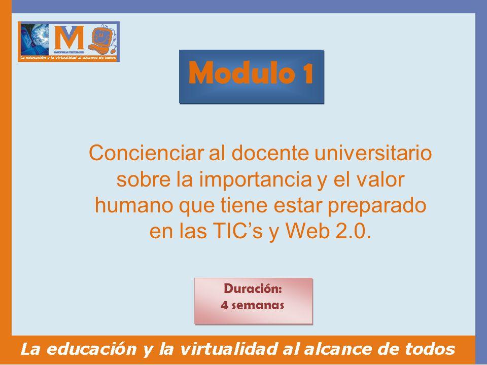 Modulo 1 Duración: 4 semanas Duración: 4 semanas Concienciar al docente universitario sobre la importancia y el valor humano que tiene estar preparado en las TICs y Web 2.0.