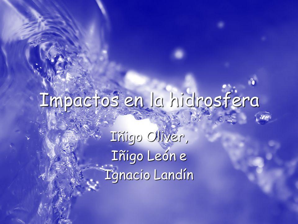 Impactos en la hidrosfera Iñigo Oliver, Iñigo León e Ignacio Landín