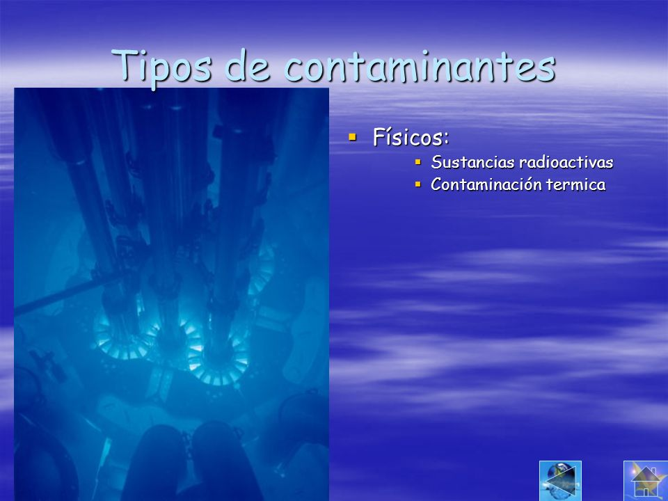 Tipos de contaminantes Físicos: Físicos: Sustancias radioactivas Sustancias radioactivas Contaminación termica Contaminación termica