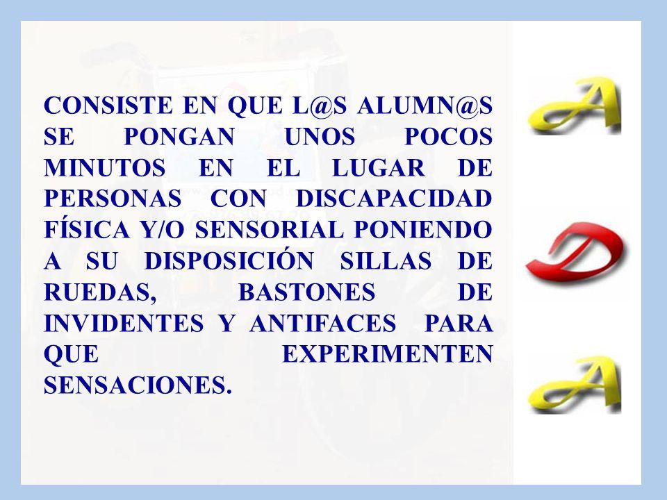 CONSISTE EN QUE L@S ALUMN@S SE PONGAN UNOS POCOS MINUTOS EN EL LUGAR DE PERSONAS CON DISCAPACIDAD FÍSICA Y/O SENSORIAL PONIENDO A SU DISPOSICIÓN SILLAS DE RUEDAS, BASTONES DE INVIDENTES Y ANTIFACES PARA QUE EXPERIMENTEN SENSACIONES.