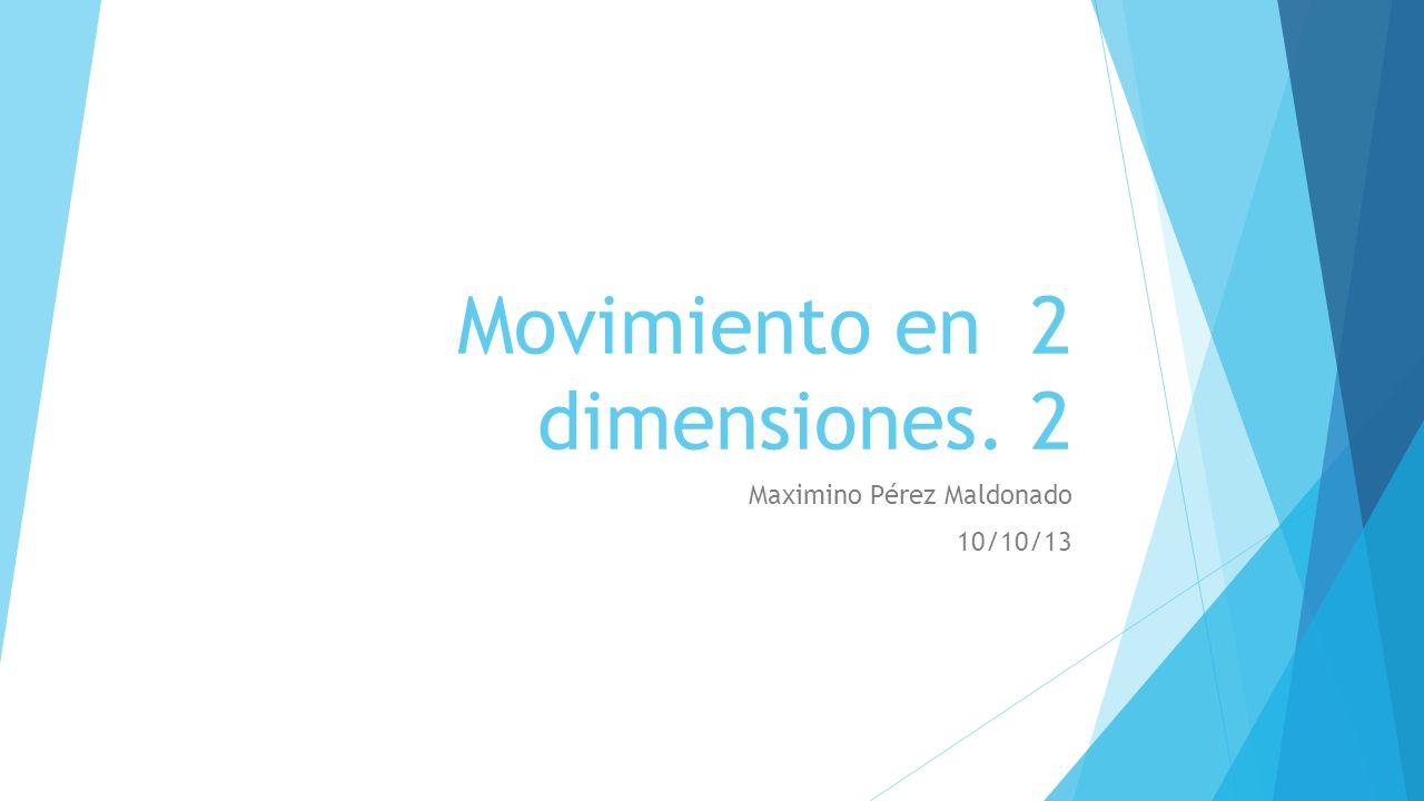 Movimiento en 2 dimensiones. 2 Maximino Pérez Maldonado 10/10/13