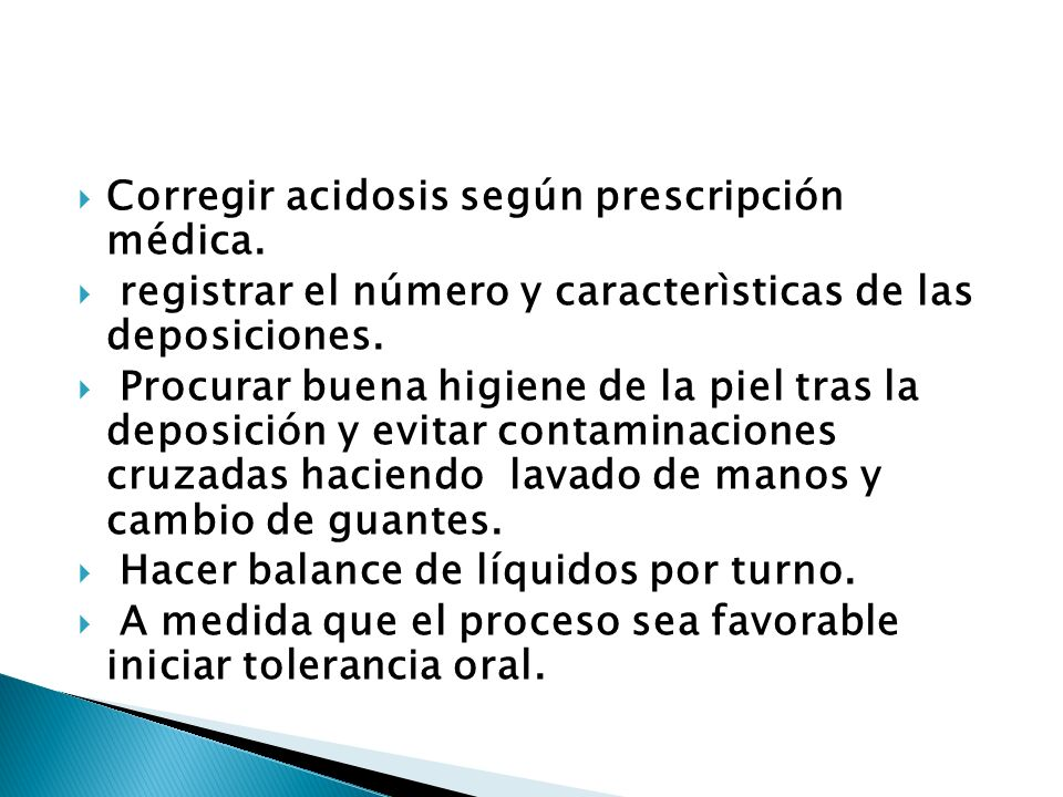 Corregir acidosis según prescripción médica. registrar el número y caracterìsticas de las deposiciones. Procurar buena higiene de la piel tras la depo