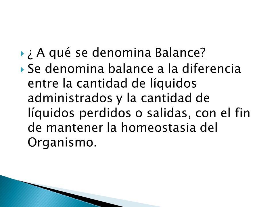 ¿ A qué se denomina Balance? Se denomina balance a la diferencia entre la cantidad de líquidos administrados y la cantidad de líquidos perdidos o sali