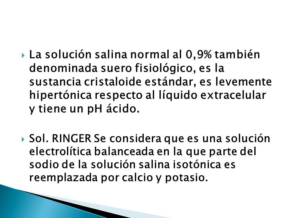 La solución salina normal al 0,9% también denominada suero fisiológico, es la sustancia cristaloide estándar, es levemente hipertónica respecto al líquido extracelular y tiene un pH ácido.