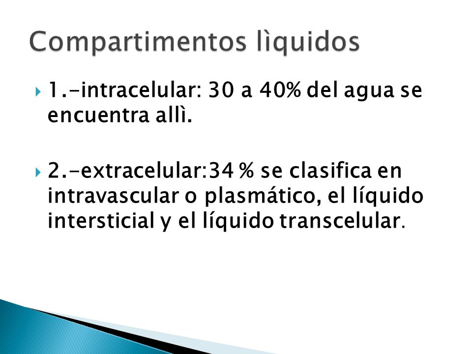 1.-intracelular: 30 a 40% del agua se encuentra allì. 2.-extracelular:34 % se clasifica en intravascular o plasmático, el líquido intersticial y el lí