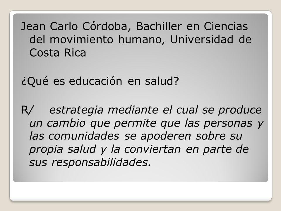 Jean Carlo Córdoba, Bachiller en Ciencias del movimiento humano, Universidad de Costa Rica ¿Qué es educación en salud? R/ estrategia mediante el cual