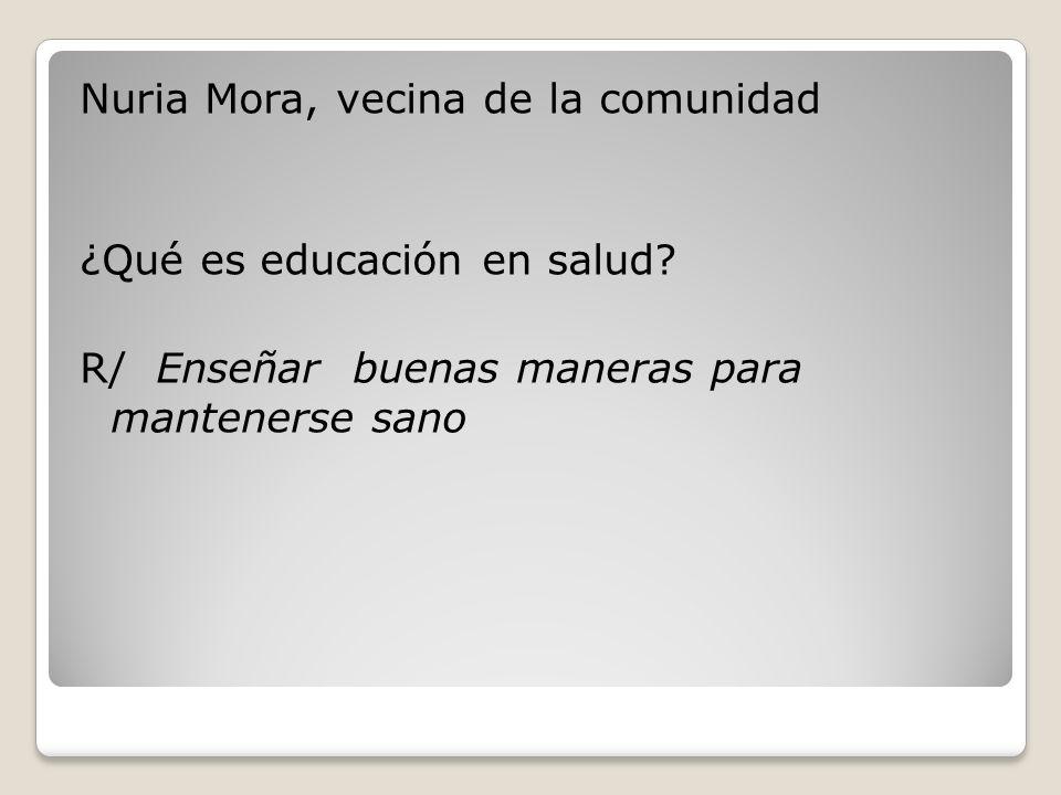 Nuria Mora, vecina de la comunidad ¿Qué es educación en salud? R/ Enseñar buenas maneras para mantenerse sano