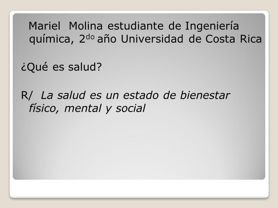 Mariel Molina estudiante de Ingeniería química, 2 do año Universidad de Costa Rica ¿Qué es salud? R/ La salud es un estado de bienestar físico, mental