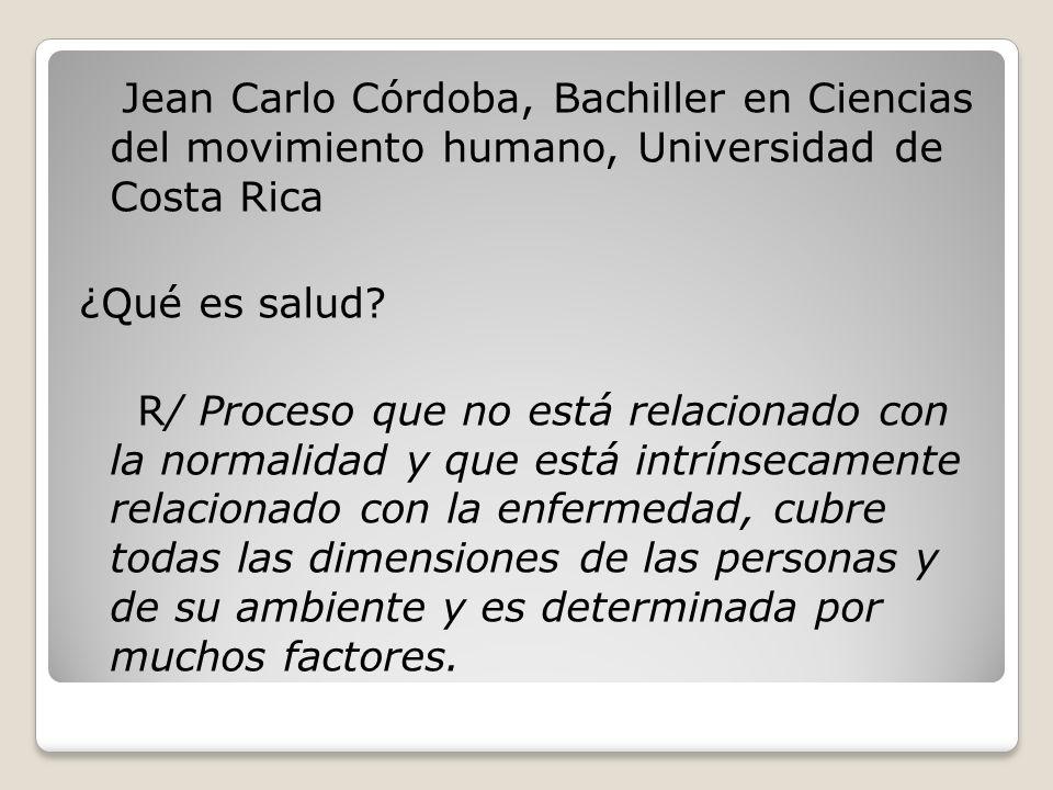 Jean Carlo Córdoba, Bachiller en Ciencias del movimiento humano, Universidad de Costa Rica ¿Qué es salud? R/ Proceso que no está relacionado con la no