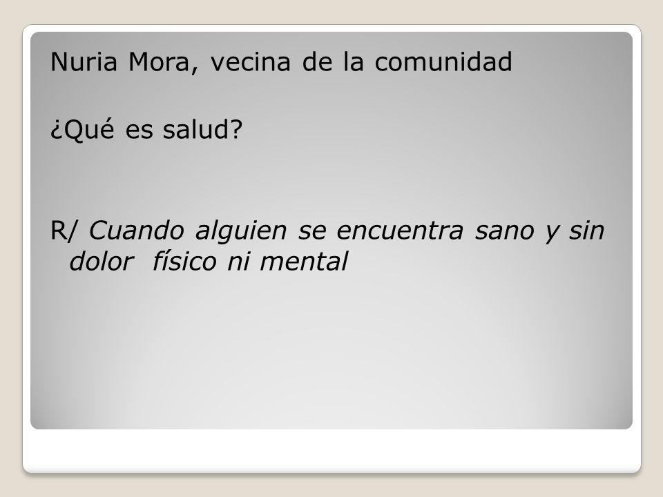 Nuria Mora, vecina de la comunidad ¿Qué es salud? R/ Cuando alguien se encuentra sano y sin dolor físico ni mental