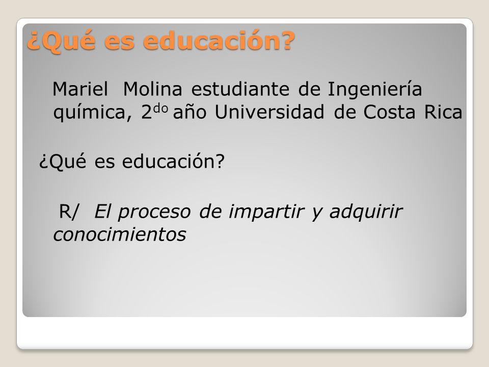 ¿Qué es educación? Mariel Molina estudiante de Ingeniería química, 2 do año Universidad de Costa Rica ¿Qué es educación? R/ El proceso de impartir y a