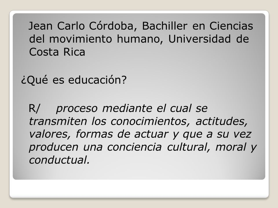 Jean Carlo Córdoba, Bachiller en Ciencias del movimiento humano, Universidad de Costa Rica ¿Qué es educación? R/ proceso mediante el cual se transmite