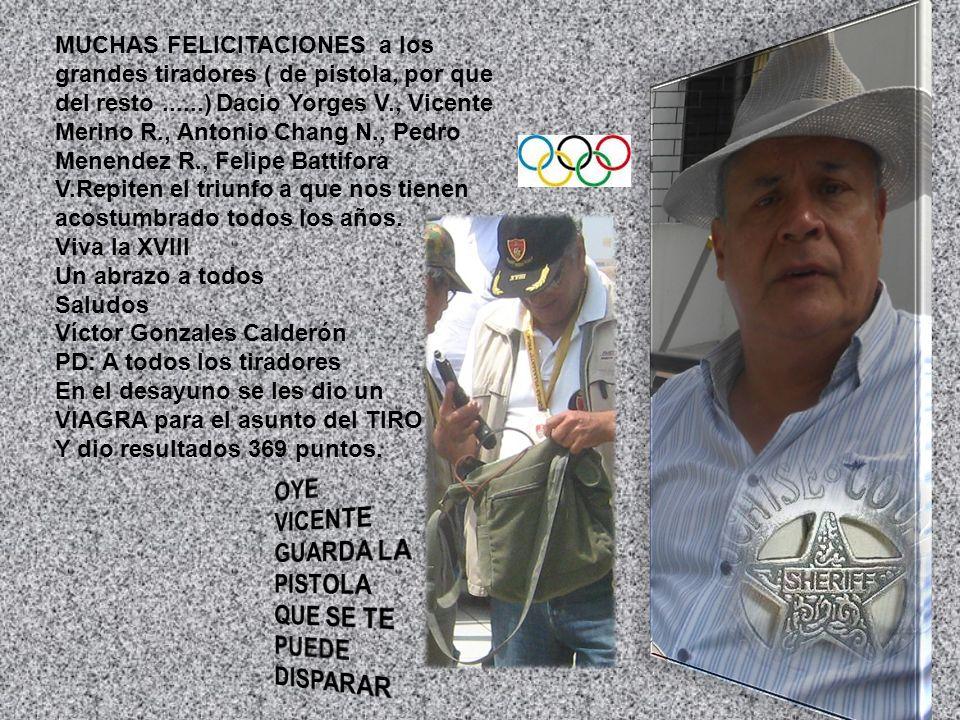 MUCHAS FELICITACIONES a los grandes tiradores ( de pistola, por que del resto......) Dacio Yorges V., Vicente Merino R., Antonio Chang N., Pedro Menen